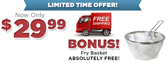 Now only $29.99 with Bonus Fry Basket ABSOLUTELY FREE!